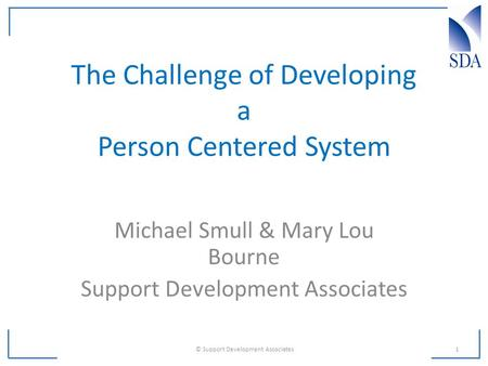 The Challenge of Developing a Person Centered System Michael Smull & Mary Lou Bourne Support Development Associates 1 © Support Development Associates.