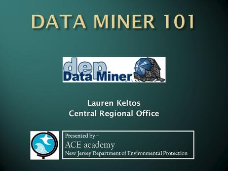 Presented by – ACE academy New Jersey Department of Environmental Protection Lauren Keltos Central Regional Office.