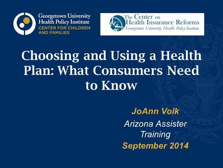 Choosing and Using a Health Plan: What Consumers Need to Know JoAnn Volk Arizona Assister Training September 2014.