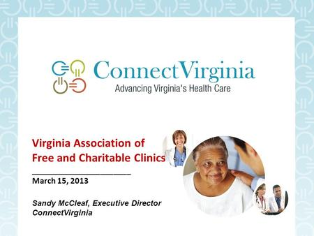 Virginia Association of Free and Charitable Clinics _______________________ March 15, 2013 Sandy McCleaf, Executive Director ConnectVirginia.