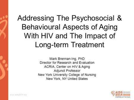 Www.aids2014.org Addressing The Psychosocial & Behavioural Aspects of Aging With HIV and The Impact of Long-term Treatment Mark Brennan-Ing, PhD Director.