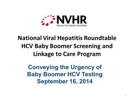 National Viral Hepatitis Roundtable HCV Baby Boomer Screening and Linkage to Care Program Conveying the Urgency of Baby Boomer HCV Testing September 16,