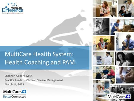 MultiCare Health System: Health Coaching and PAM Shannon Gilbert, MHA Practice Leader – Chronic Disease Management March 14, 2013.