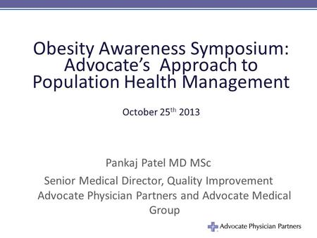 Obesity Awareness Symposium: Advocate's Approach to Population Health Management October 25 th 2013 Pankaj Patel MD MSc Senior Medical Director, Quality.