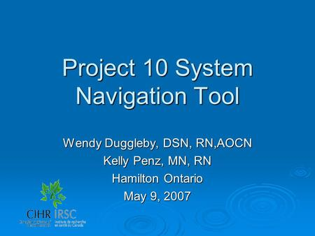 Project 10 System Navigation Tool Wendy Duggleby, DSN, RN,AOCN Kelly Penz, MN, RN Hamilton Ontario May 9, 2007.