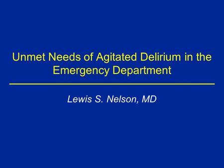 Unmet Needs of Agitated Delirium in the Emergency Department Lewis S. Nelson, MD.