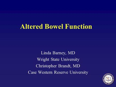 Altered Bowel Function Linda Barney, MD Wright State University Christopher Brandt, MD Case Western Reserve University.
