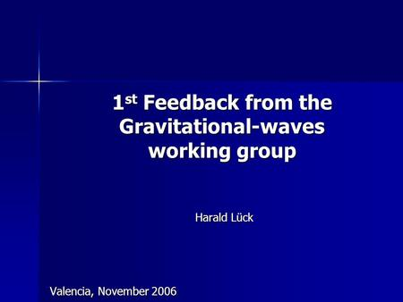 1 st Feedback from the Gravitational-waves working group Harald Lück Valencia, November 2006.