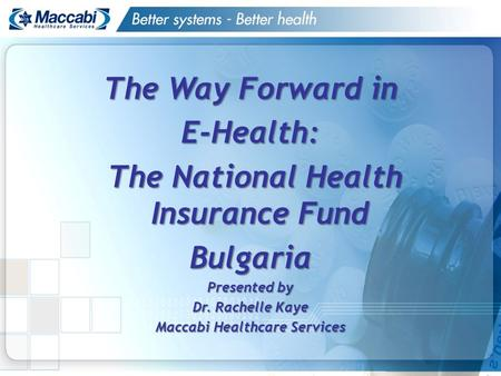 The Way Forward in E-Health: The National Health Insurance Fund The National Health Insurance FundBulgaria Presented by Dr. Rachelle Kaye Maccabi Healthcare.