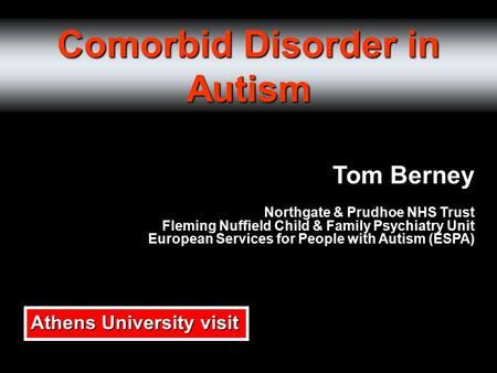 Comorbid Disorder in Autism Tom Berney Northgate & Prudhoe NHS Trust Fleming Nuffield Child & Family Psychiatry Unit European Services for People with.