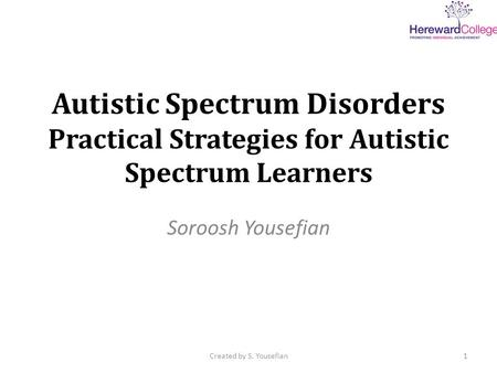 Autistic Spectrum Disorders Practical Strategies for Autistic Spectrum Learners Soroosh Yousefian 1Created by S. Yousefian.