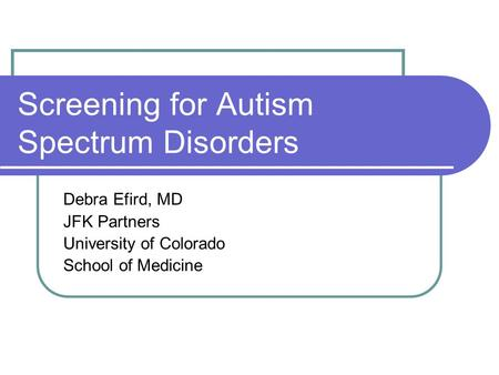 Screening for Autism Spectrum Disorders Debra Efird, MD JFK Partners University of Colorado School of Medicine.