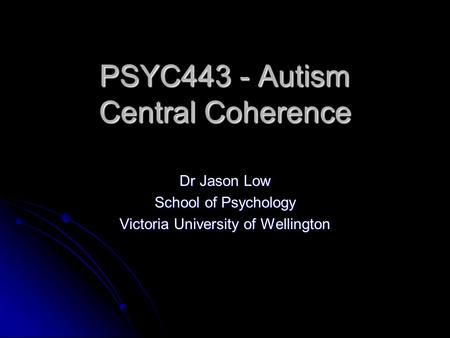 PSYC443 - Autism Central Coherence Dr Jason Low School of Psychology Victoria University of Wellington.