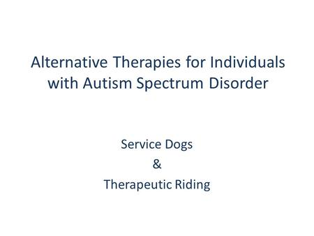Alternative Therapies for Individuals with Autism Spectrum Disorder Service Dogs & Therapeutic Riding.