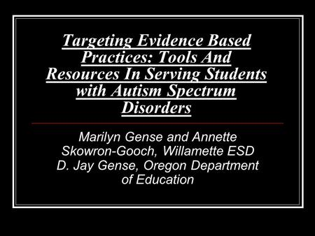 Targeting Evidence Based Practices: Tools And Resources In Serving Students with Autism Spectrum Disorders Marilyn Gense and Annette Skowron-Gooch, Willamette.