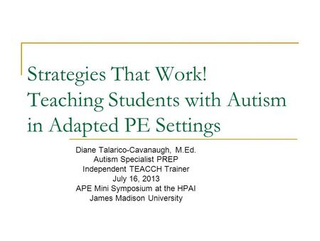 Strategies That Work! Teaching Students with Autism in Adapted PE Settings Diane Talarico-Cavanaugh, M.Ed. Autism Specialist PREP Independent TEACCH Trainer.