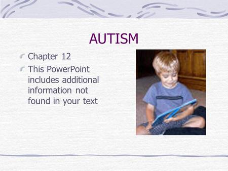 AUTISM Chapter 12 This PowerPoint includes additional information not found in your text.