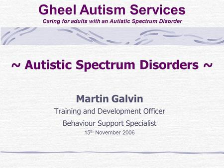 ~ Autistic Spectrum Disorders ~ Martin Galvin Training and Development Officer Behaviour Support Specialist 15 th November 2006 Gheel Autism Services Caring.