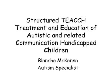 Structured TEACCH Treatment and Education of Autistic and related Communication Handicapped Children Blanche McKenna Autism Specialist.