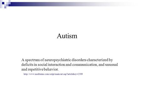 Autism A spectrum of neuropsychiatric disorders characterized by deficits in social interaction and communication, and unusual and repetitive behavior.
