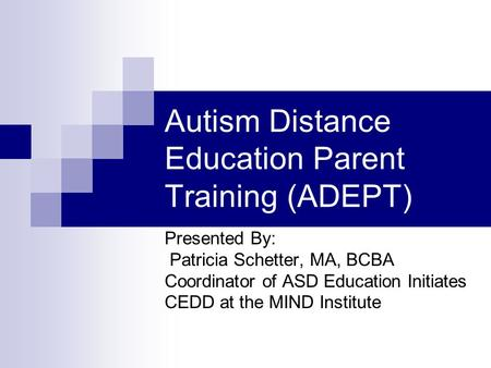 Autism Distance Education Parent Training (ADEPT) Presented By: Patricia Schetter, MA, BCBA Coordinator of ASD Education Initiates CEDD at the MIND Institute.