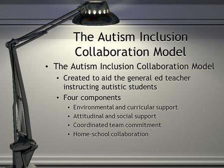The Autism Inclusion Collaboration Model Created to aid the general ed teacher instructing autistic students Four components Environmental and curricular.