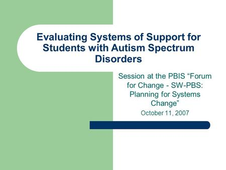 "Evaluating Systems of Support for Students with Autism Spectrum Disorders Session at the PBIS ""Forum for Change - SW-PBS: Planning for Systems Change"""