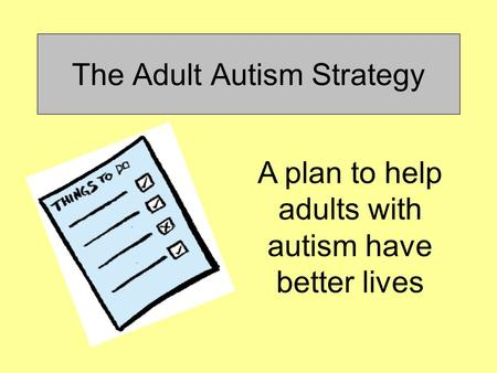 The Adult Autism Strategy A plan to help adults with autism have better lives.