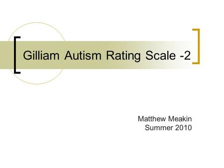 Gilliam Autism Rating Scale -2 Matthew Meakin Summer 2010.