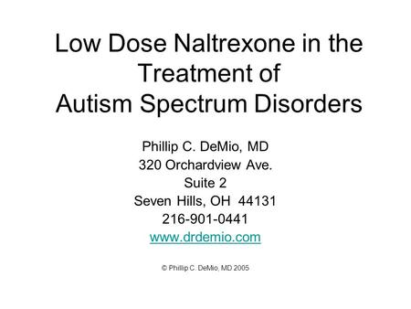 Low Dose Naltrexone in the Treatment of Autism Spectrum Disorders Phillip C. DeMio, MD 320 Orchardview Ave. Suite 2 Seven Hills, OH 44131 216-901-0441.
