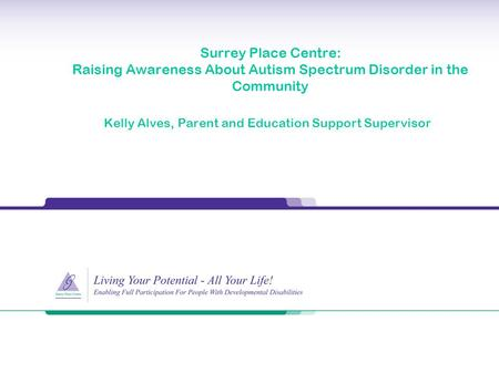 Surrey Place Centre: Raising Awareness About Autism Spectrum Disorder in the Community Kelly Alves, Parent and Education Support Supervisor.
