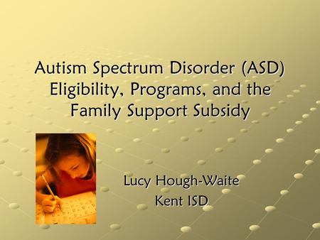 Autism Spectrum Disorder (ASD) Eligibility, Programs, and the Family Support Subsidy Lucy Hough-Waite Kent ISD.