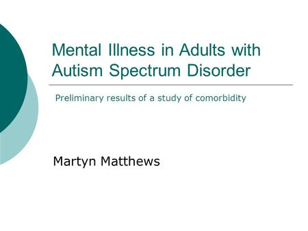 Mental Illness in Adults with Autism Spectrum Disorder Martyn Matthews Preliminary results of a study of comorbidity.