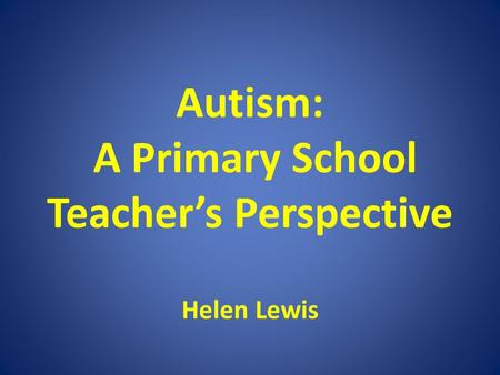 Autism: A Primary School Teacher's Perspective Helen Lewis.