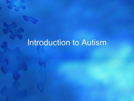 Introduction to Autism. What is Autism? Autism is a group of disorders. People with autism have problems with –Communication –Relationships –Behavior.