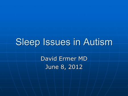 Sleep Issues in Autism David Ermer MD June 8, 2012.