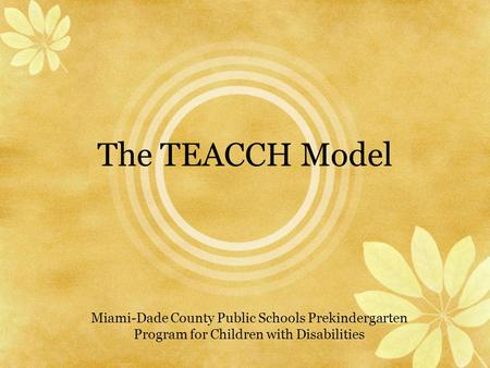 The TEACCH Model Miami-Dade County Public Schools Prekindergarten Program for Children with Disabilities.