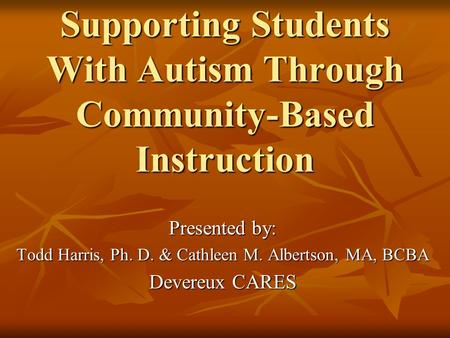 Supporting Students With Autism Through Community-Based Instruction Presented by: Todd Harris, Ph. D. & Cathleen M. Albertson, MA, BCBA Devereux CARES.