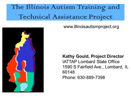 The Illinois Autism Training and Technical Assistance Project www.illinoisautismproject.org Kathy Gould, Project Director IATTAP Lombard State Office 1590.