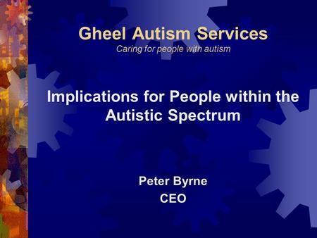 Gheel Autism Services Caring for people with autism Implications for People within the Autistic Spectrum Peter Byrne CEO.