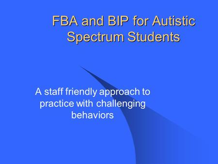 FBA and BIP for Autistic Spectrum Students A staff friendly approach to practice with challenging behaviors.