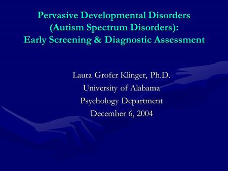 Pervasive Developmental Disorders (Autism Spectrum Disorders): Early Screening & Diagnostic Assessment Laura Grofer Klinger, Ph.D. University of Alabama.