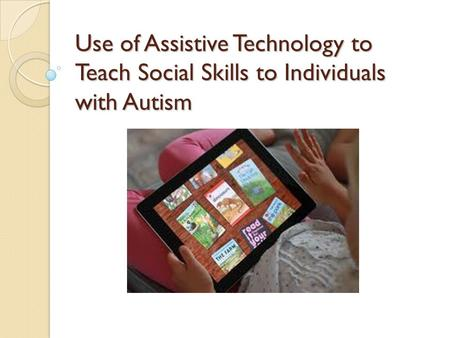 Use of Assistive Technology to Teach Social Skills to Individuals with Autism.