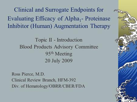 Clinical and Surrogate Endpoints for Evaluating Efficacy of Alpha 1 - Proteinase Inhibitor (Human) Augmentation Therapy Topic II - Introduction Blood Products.