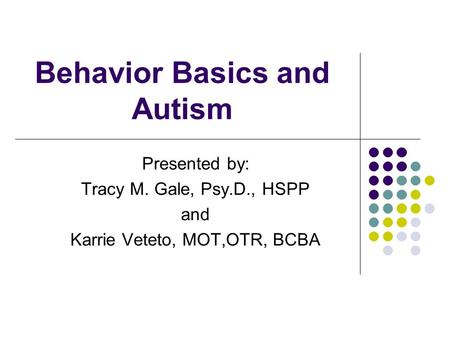 Behavior Basics and Autism Presented by: Tracy M. Gale, Psy.D., HSPP and Karrie Veteto, MOT,OTR, BCBA.