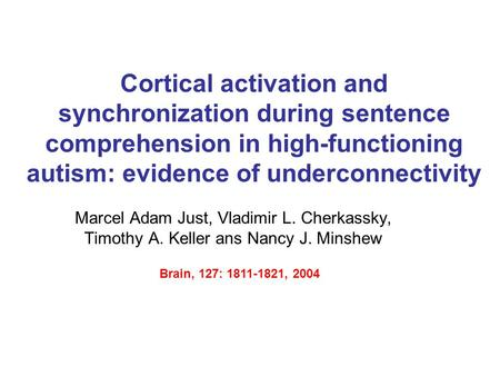 Cortical activation and synchronization during sentence comprehension in high-functioning autism: evidence of underconnectivity Marcel Adam Just, Vladimir.