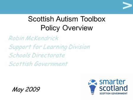 Scottish Autism Toolbox Policy Overview Robin McKendrick Support for Learning Division Schools Directorate Scottish Government May 2009.