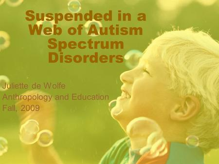 Suspended in a Web of Autism Spectrum Disorders Juliette de Wolfe Anthropology and Education Fall, 2009.