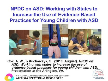 NPDC on ASD: Working with States to Increase the Use of Evidence-Based Practices for Young Children with ASD Cox, A. W., & Kucharczyk, S. (2010, August).