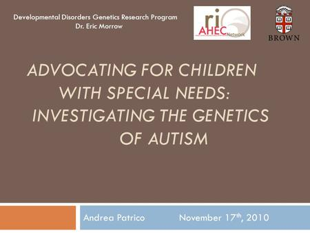 ADVOCATING FOR CHILDREN WITH SPECIAL NEEDS: INVESTIGATING THE GENETICS OF AUTISM Andrea Patrico November 17 th, 2010 Developmental Disorders Genetics Research.